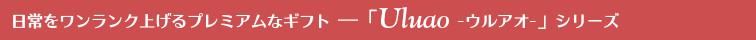 日常をワンランク上げるプレミアムなギフト「Uluao」ウルアオシリーズ