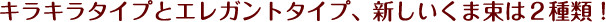 キラキラタイプとエレガントタイプ、新しいくま束は2種類!