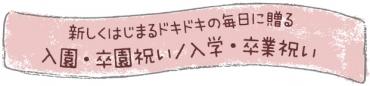 新しく始まるドキドキの毎日に贈る「入園・卒園祝い/入学・卒業祝い」